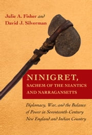 Ninigret, Sachem of the Niantics and Narrangansetts - Diplomacy, War, and the Balance of Power in Seventeenth-Century New England and Indian Country ebook by Julie A. Fisher,David J. Silverman