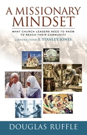 A Missionary Mindset - What Church Leaders Need to Know to Reach Their Community--Lessons from E. Stanley Jones ebook by Douglas Ruffle