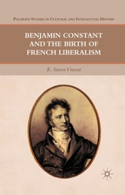 Benjamin Constant and the Birth of French Liberalism ebook by K. Vincent