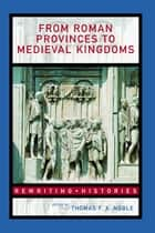 From Roman Provinces to Medieval Kingdoms ebook by Thomas F.X. Noble