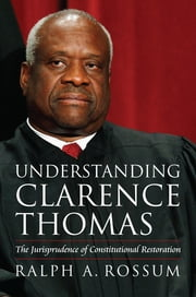 Understanding Clarence Thomas - The Jurisprudence of Constitutional Restoration ebook by Ralph A. Rossum