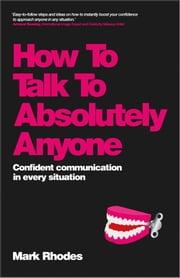 How To Talk To Absolutely Anyone - Confident Communication in Every Situation ebook by Mark Rhodes