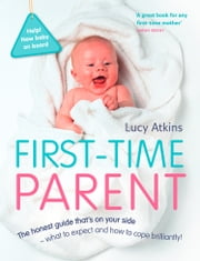 First-Time Parent: The honest guide to coping brilliantly and staying sane in your baby's first year ebook by Lucy Atkins