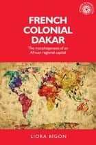 French colonial Dakar - The morphogenesis of an African regional capital ebook by Liora Bigon, Xavier Ricou