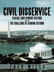 Civil Disservice: Federal Employment Culture and the Challenge of Genuine Reform ebook by Mills, Fred