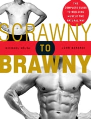 Scrawny to Brawny - The Complete Guide to Building Muscle the Natural Way ebook by Michael Mejia,John Berardi