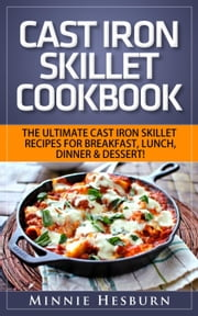 Cast Iron Skillet Cookbook: The Ultimate Under 30 Minutes Cast Iron Skillet Recipes for breakfast, lunch, dinner & dessert! The New Cast Iron Skillet Cookbook ebook by Minnie Hesburn