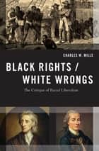 Black Rights/White Wrongs - The Critique of Racial Liberalism ebook by Charles W. Mills