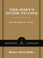 The Poet's Guide to Life - The Wisdom of Rilke ebook by Rainer Maria Rilke,Ulrich Baer
