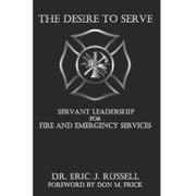 The Desire to Serve: Servant Leadership For Fire and Emergency Services ebook by Eric Russell