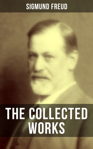 The Collected Works of Sigmund Freud - Psychoanalytical Studies, Articles & Theoretical Essays ebook by Sigmund Freud