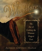 Wandlore: The Art of Crafting the Ultimate Magical Tool ebook by Alferian Gwydion MacLir
