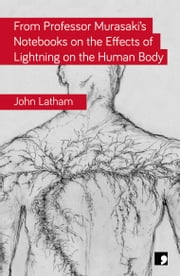From Professor Murasaki's Notebooks on the Effects of Lightning on the Human Body ebook by John Latham