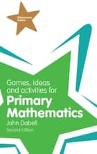 Games, Ideas and Activities for Primary Mathematics ebook by Mr John Dabell