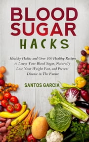Blood Sugar Hacks: Healthy Habits and Over 100 Healthy Recipes to Lower Your Blood Sugar, Naturally Lose Your Weight Fast, and Prevent Disease in The Future ebook by Santos Garcia