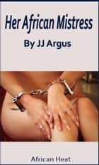 Her African Mistress ebook by JJ Argus