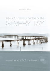 The Beautiful Railway Bridge of the Silvery Tay - Reinvestigating the Tay Bridge Disaster of 1879 ebook by Peter Lewis
