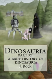 Dinosauria: Part XI: A Brief History of Dinosauria ebook by J. Rock