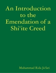 An Introduction to the Emendation of a Shi'ite Creed ebook by Muhammad Rida Ja'fari