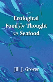 Ecological Food for Thought on Seafood ebook by Jill J. Grover