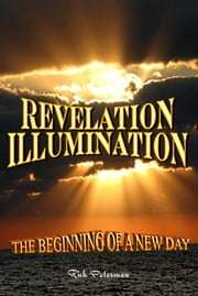 Revelation Illumination - The Beginning Of A New Day ebook by Rick Peterman