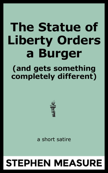 The Statue of Liberty Orders a Burger (and gets something completely different) ebook by Stephen Measure