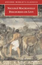 Discourses on Livy ebook by Niccolo Machiavelli, Julia Conaway Bondanella, Peter Bondanella