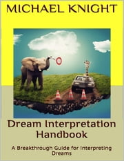 Dream Interpretation Handbook: A Breakthrough Guide for Interpreting Dreams ebook by Michael Knight