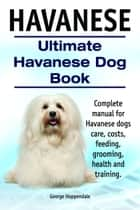 Havanese. Ultimate Havanese Dog Book. Complete manual for Havanese dogs care, costs, feeding, grooming, health and training. ebook by George Hoppendale
