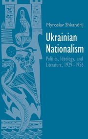 Ukrainian Nationalism - Politics, Ideology, and Literature, 1929-1956 ebook by Myroslav Shkandrij