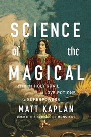 Science of the Magical - From the Holy Grail to Love Potions to Superpowers ebook by Matt Kaplan
