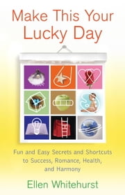 Make This Your Lucky Day - Fun and Easy Secrets and Shortcuts to Success, Romance, Health, and Harmony ebook by Ellen Whitehurst