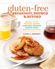 Gluten-Free Breakfast, Brunch & Beyond - Breads & Cakes * Muffins & Scones * Pancakes, Waffles & French Toast * Quiches * and More ebook by Linda J. Amendt