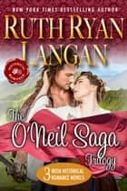 The O'Neil Saga Trilogy (Three Irish Historical Romance Novels) ebook by Ruth Ryan Langan