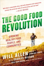 The Good Food Revolution - Growing Healthy Food, People, and Communities ebook by Will Allen
