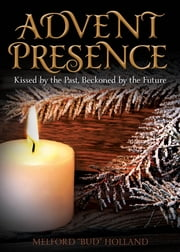 "Advent Presence - Kissed by the Past, Beckoned by the Future ebook by Melford ""Bud"" Holland"