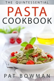 The Quintessential Pasta Cookbook ebook by Pat Bowman