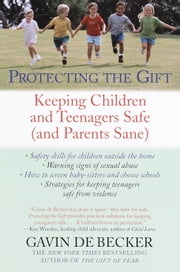 Protecting the Gift - Keeping Children and Teenagers Safe (and Parents Sane) ebook by Gavin De Becker