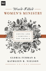 Word-Filled Women's Ministry - Loving and Serving the Church ebook by Gloria Furman,Kathleen B. Nielson,Nancy Guthrie,Susan Hunt,Kristie Anyabwile,Cindy Cochrum,Ellen Dykas,Keri Folmar,Carrie Sandom,Claire Smith,Gloria Furman,Kathleen B. Nielson