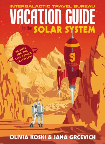The Vacation Guide to the Solar System - Science for the Savvy Space Traveller eBook by Olivia Koski,Jana Grcevich