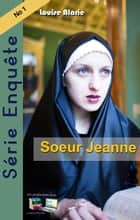 Soeur Jeanne - Série Enquête No 1 eBook by Louise Alarie