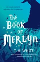 The Book of Merlyn - The Conclusion to The Once and Future King ebook by T. H. White, Gregory Maguire, Sylvia Townsend  Warner,...