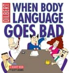When Body Language Goes Bad: A Dilbert Book ebook by Scott Adams