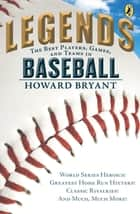 Legends: The Best Players, Games, and Teams in Baseball - World Series Heroics! Greatest Homerun Hitters! Classic Rivalries! And Much, Much More! ebook by Howard Bryant