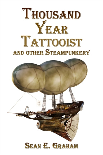 The Thousand-Year Tattooist and other Steampunkery ebook by Sean E. Graham