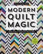 Modern Quilt Magic - 5 Parlor Tricks to Expand Your Piecing Skills - 17 Captivating Projects ebook by Victoria Findlay Wolfe