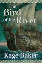 The Bird of the River ebook by Kage Baker