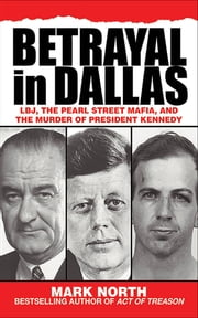 Betrayal in Dallas - LBJ, the Pearl Street Mafia, and the Murder of President Kennedy ebook by Mark North