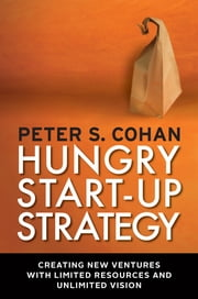 Hungry Start-up Strategy - Creating New Ventures with Limited Resources and Unlimited Vision ebook by Peter S. Cohan