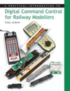Practical Introduction to Digital Command Control for Railway Modellers ebook by Nigel Burkin